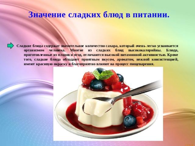 Значение сладких блюд в питании. Сладкие блюда содержат значительное количество сахара, который очень легко усваивается организмом человека. Многие из сладких блюд высококалорийны. Блюда, приготовленные из плодов и ягод, отличаются высокой витаминной активностью. Кроме того, сладкие блюда обладают приятным вкусом, ароматом, нежной консистенцией, имеют красивую окраску и благоприятно влияют на процесс пищеварения.