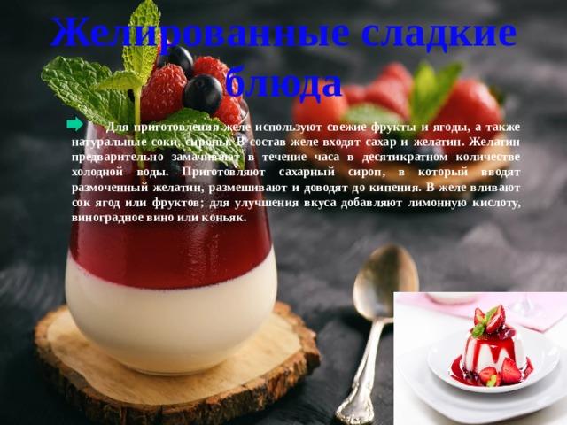 Желированные сладкие блюда  Для приготовления желе используют свежие фрукты и ягоды, а также натуральные соки, сиропы. В состав желе входят сахар и желатин. Желатин предварительно замачивают в течение часа в десятикратном количестве холодной воды. Приготовляют сахарный сироп, в который вводят размоченный желатин, размешивают и доводят до кипения. В желе вливают сок ягод или фруктов; для улучшения вкуса добавляют лимонную кислоту, виноградное вино или коньяк.