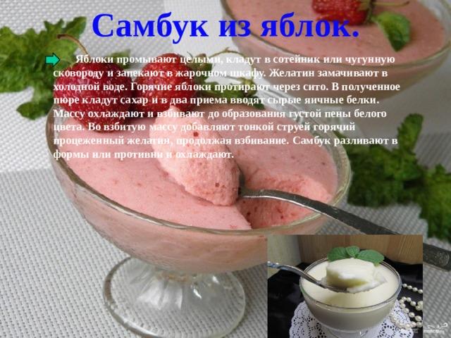 Самбук из яблок.  Яблоки промывают целыми, кладут в сотейник или чугунную сковороду и запекают в жарочном шкафу. Желатин замачивают в холодной воде. Горячие яблоки протирают через сито. В полученное пюре кладут сахар и в два приема вводят сырые яичные белки. Массу охлаждают и взбивают до образования густой пены белого цвета. Во взбитую массу добавляют тонкой струей горячий процеженный желатин, продолжая взбивание. Самбук разливают в формы или противни и охлаждают.