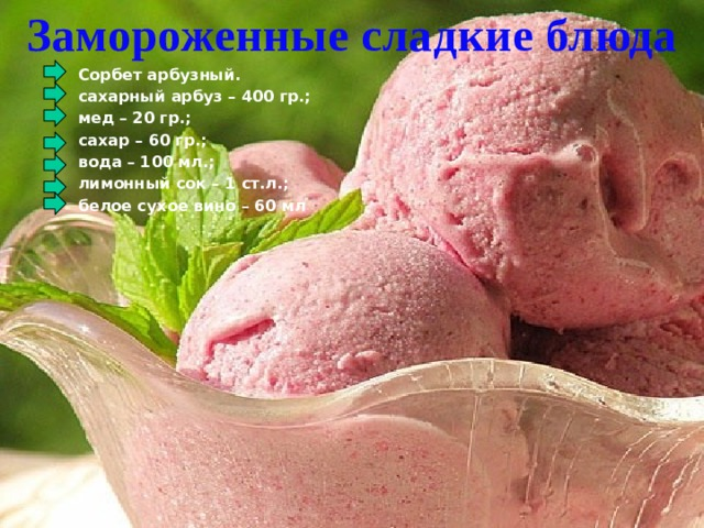 Замороженные сладкие блюда  Сорбет арбузный.  сахарный арбуз – 400 гр.;  мед – 20 гр.;  сахар – 60 гр.;  вода – 100 мл.;  лимонный сок – 1 ст.л.;  белое сухое вино – 60 мл