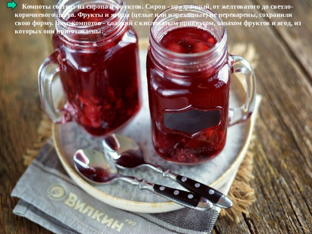 Компоты состоят из сиропа и фруктов. Сироп - прозрачный, от желтоватого до светло-коричневого цвета. Фрукты и ягоды (целые или нарезанные) не переварены, сохранили свою форму. Вкус компотов - сладкий с кисловатым привкусом, запахом фруктов и ягод, из которых они приготовлены.