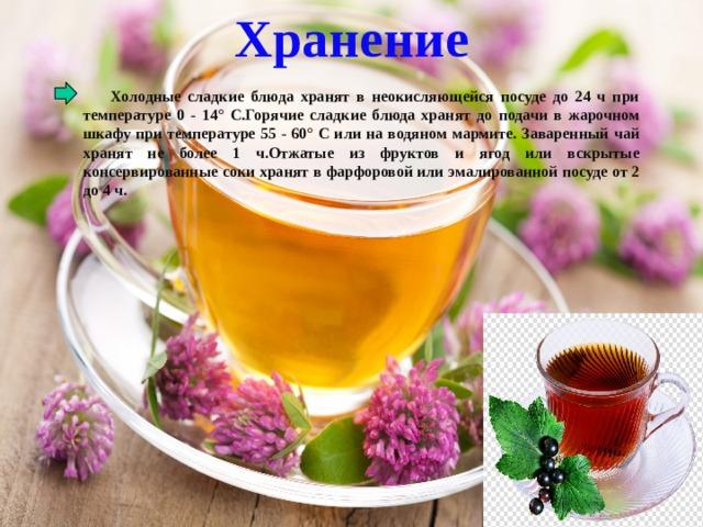 Хранение  Холодные сладкие блюда хранят в неокисляющейся посуде до 24 ч при температуре 0 - 14° С.Горячие сладкие блюда хранят до подачи в жарочном шкафу при температуре 55 - 60° С или на водяном мармите. Заваренный чай хранят не более 1 ч.Отжатые из фруктов и ягод или вскрытые консервированные соки хранят в фарфоровой или эмалированной посуде от 2 до 4 ч.