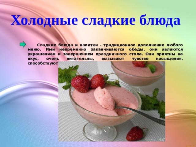 Холодные сладкие блюда  Сладкие блюда и напитки - традиционное дополнение любого меню. Ими непременно заканчиваются обеды, они являются украшением и завершением праздничного стола. Они приятны на вкус, очень питательны, вызывают чувство насыщения, способствуют улучшения пищеварения.