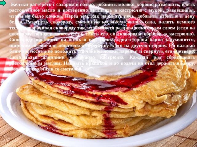 Желтки растереть с сахаром и солью, добавить молоко, хорошо размешать, влить растопленное масло и постепенно выливать в кастрюлю с мукой, размешивая, чтобы не было комков. Перед тем, как начинать печь, добавить взбитые в пену белки. Разогреть сковороду, смазанную кусочком свиного сала, налить немного теста, поворачивая сковороду так, чтобы тесто разливалось тонким слоем (если на сковороду попадет много теста, слить его со сковороды обратно в кастрюлю). Сковороду поставить на огонь и как только одна сторона блина зарумянится, широким ножом или лопаточкой перевернуть его на другую сторону. На каждый блинчик посредине положить 1/2 чайной ложки варенья и свернуть его вчетверо. Складывать блинчики в мелкую кастрюлю. Каждый ряд сбрызгивать растопленным маслом. Накрыть крышкой и до подачи на стол держать на пару. Подавать горячими со сметаной.