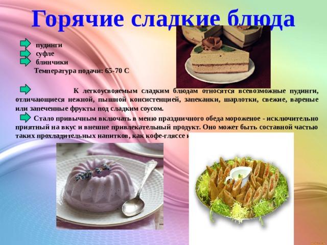 Горячие сладкие блюда  пудинги  суфле  блинчики Температура подачи: 65-70 С  К легкоусвояемым сладким блюдам относятся всевозможные пудинги, отличающиеся нежной, пышной консистенцией, запеканки, шарлотки, свежие, вареные или запеченные фрукты под сладким соусом.  Стало привычным включать в меню праздничного обеда мороженое - исключительно приятный на вкус и внешне привлекательный продукт. Оно может быть составной частью таких прохладительных напитков, как кофе-гляссе или айс-крим.