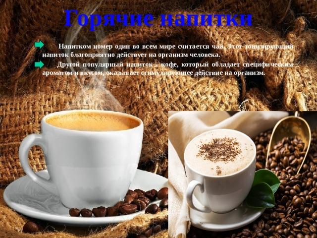 Горячие напитки  Напитком номер один во всем мире считается чай. Этот тонизирующий напиток благоприятно действует на организм человека.  Другой популярный напиток - кофе, который обладает специфическим ароматом и вкусом, оказывает стимулирующее действие на организм.
