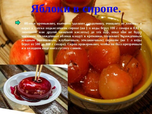 Яблоки в сиропе.  Яблоки промывают, выемкой удаляют сердцевину, очищают от кожицы и варят в слегка подкисленном сиропе (на 1 л воды берут 100 г сахара и 0,01 г лимонной или другой пищевой кислоты) до тех пор, пока они не будут мягкими. Охлажденные яблоки кладут в креманки, поливают охлажденным ягодным (малиновым, клубничным, земляничным) сиропом (на 1 л воды берут от 500 до 800 г сахара). Сироп проваривают, чтобы он был прозрачным и в холодном виде имел густоту сливок.