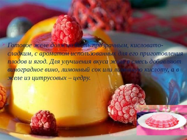 Готовое желе должно быть прозрачным, кисловато-сладким, с ароматом использованных для его приготовления плодов и ягод. Для улучшения вкуса желе в смесь добавляют виноградное вино, лимонный сок или лимонную кислоту, а в желе из цитрусовых – цедру.