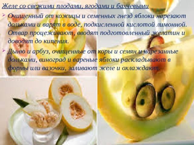 Желе со свежими плодами, ягодами и бахчевыми Очищенный от кожицы и семенных гнезд яблоки нарезают дольками и варят в воде, подкисленной кислотой лимонной. Отвар процеживают, вводят подготовленный желатин и доводят до кипения. Дыню и арбуз, очищенные от коры и семян и нарезанные дольками, виноград и вареные яблоки раскладывают в формы или вазочки, заливают желе и охлаждают.