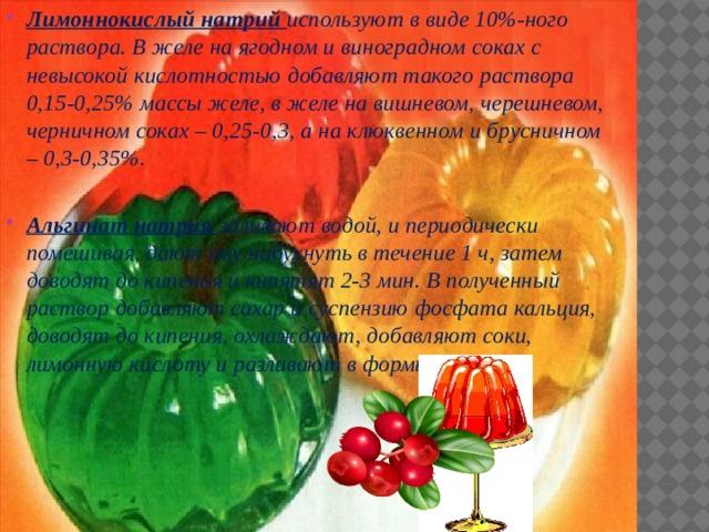Лимоннокислый натрий используют в виде 10%-ного раствора. В желе на ягодном и виноградном соках с невысокой кислотностью добавляют такого раствора 0,15-0,25% массы желе, в желе на вишневом, черешневом, черничном соках – 0,25-0,3, а на клюквенном и брусничном – 0,3-0,35%.  Альгинат натрия