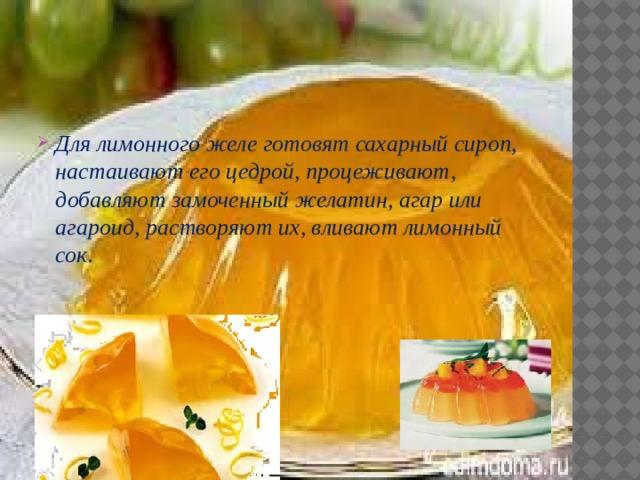 Для лимонного желе готовят сахарный сироп, настаивают его цедрой, процеживают, добавляют замоченный желатин, агар или агароид, растворяют их, вливают лимонный сок.