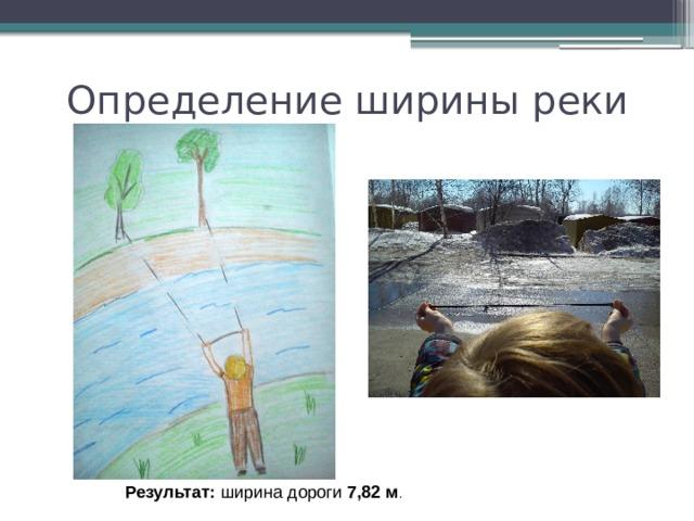 Определение ширины реки Результат: ширина дороги 7,82 м .