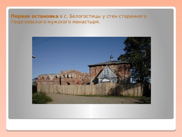 Первая остановка в с. Белогостицы у стен старинного Георгиевского мужского монастыря.