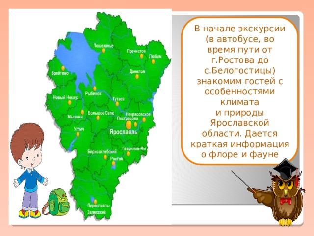 В начале экскурсии (в автобусе, во время пути от г.Ростова до с.Белогостицы) знакомим гостей с особенностями климата  и природы Ярославской области. Дается краткая информация о флоре и фауне