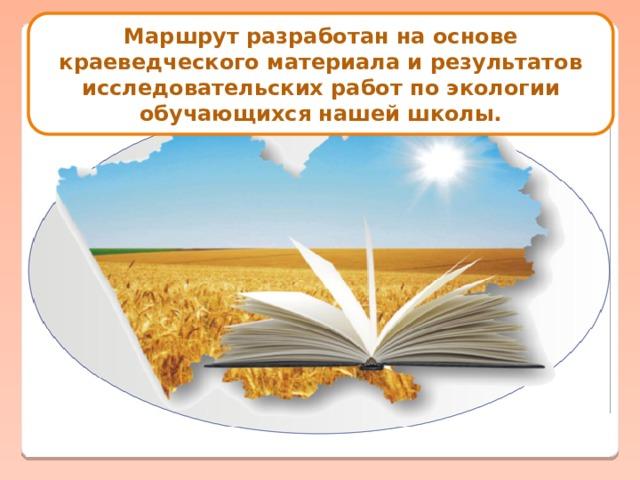 Маршрут разработан на основе краеведческого материала и результатов исследовательских работ по экологии обучающихся нашей школы.