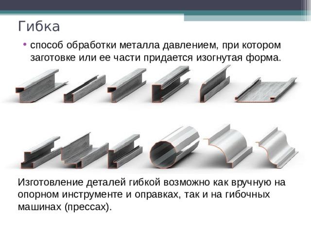 Гибка способ обработки металла давлением, при котором заготовке или ее части придается изогнутая форма.  Изготовление деталей гибкой возможно как вручную на опорном инструменте и оправках, так и на гибочных машинах (прессах).
