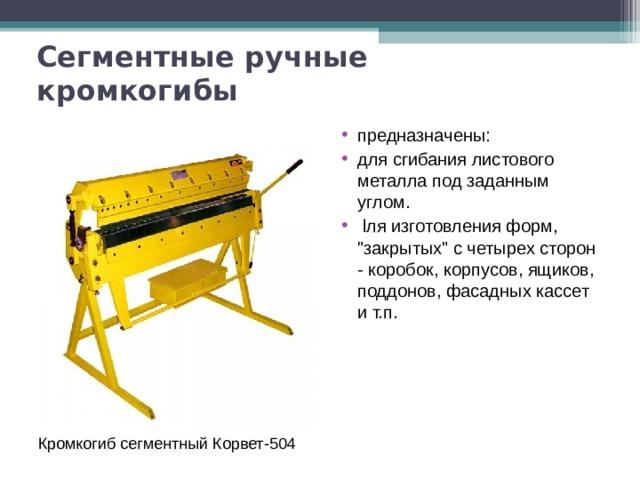 Сегментныеручные кромкогибы предназначены: для сгибания листового металла под заданным углом.  l ля изготовления форм,