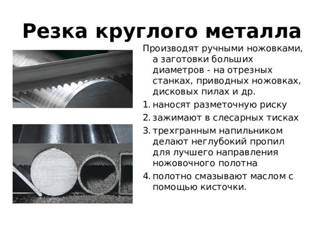 Резка круглого металла Производят ручными ножовками, а заготовки больших диаметров - на отрезных станках, приводных ножовках, дисковых пилах и др.