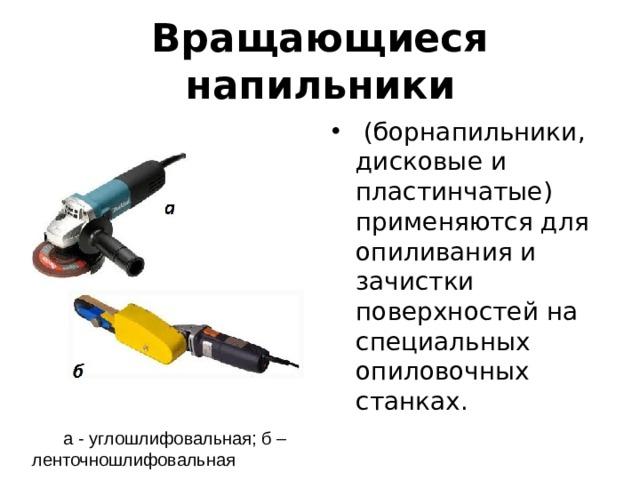 Вращающиеся напильники  (борнапильники, дисковые и пластинчатые) применяются для опиливания и зачистки поверхностей на специальных опиловочных станках. а - углошлифовальная; б – ленточношлифовальная