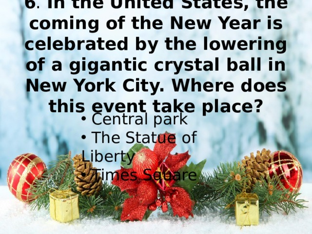 6 . In the United States, the coming of the New Year is celebrated by the lowering of a gigantic crystal ball in New York City. Where does this event take place?