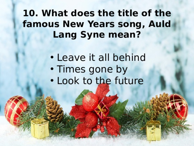 10. What does the title of the famous New Years song, Auld Lang Syne mean?