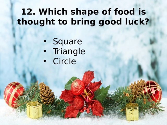 12. Which shape of food is thought to bring good luck?