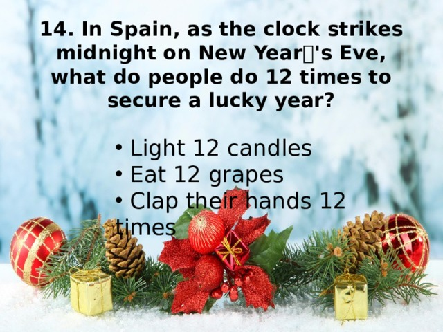 14. In Spain, as the clock strikes midnight on New Year''s Eve, what do people do 12 times to secure a lucky year?
