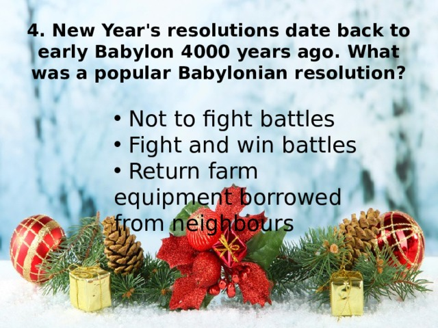 4. New Year's resolutions date back to early Babylon 4000 years ago. What was a popular Babylonian resolution?