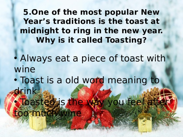 5.One of the most popular New Year's traditions is the toast at midnight to ring in the new year. Why is it called Toasting?