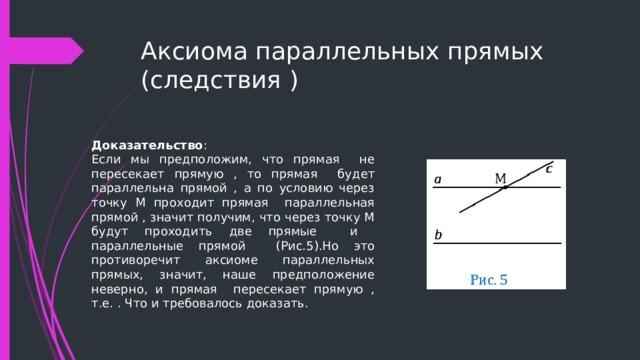Аксиома параллельных прямых (следствия ) Доказательство : Если мы предположим, что прямая не пересекает прямую , то прямая будет параллельна прямой , а по условию через точку М проходит прямая параллельная прямой , значит получим, что через точку М будут проходить две прямые и параллельные прямой (Рис.5).Но это противоречит аксиоме параллельных прямых, значит, наше предположение неверно, и прямая пересекает прямую , т.е. . Что и требовалось доказать.