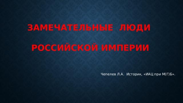 ЗАМЕЧАТЕЛЬНЫЕ ЛЮДИ  РОССИЙСКОЙ ИМПЕРИИ Чепелев Л.А. Историк, «ИАЦ при М(Г)Б».