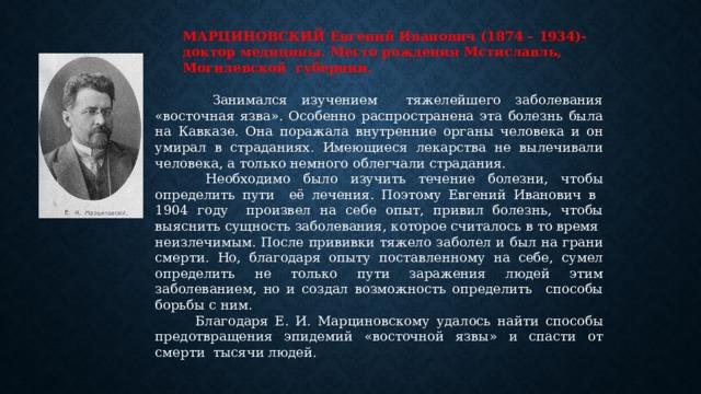 МАРЦИНОВСКИЙ Евгений Иванович (1874 – 1934)- доктор медицины. Место рождения Мстиславль, Могилевской губернии.  Занимался изучением тяжелейшего заболевания «восточная язва». Особенно распространена эта болезнь была на Кавказе. Она поражала внутренние органы человека и он умирал в страданиях. Имеющиеся лекарства не вылечивали человека, а только немного облегчали страдания.  Необходимо было изучить течение болезни, чтобы определить пути её лечения. Поэтому Евгений Иванович в 1904 году произвел на себе опыт, привил болезнь, чтобы выяснить сущность заболевания, которое считалось в то время неизлечимым. После прививки тяжело заболел и был на грани смерти. Но, благодаря опыту поставленному на себе, сумел определить не только пути заражения людей этим заболеванием, но и создал возможность определить способы борьбы с ним.  Благодаря Е. И. Марциновскому удалось найти способы предотвращения эпидемий «восточной язвы» и спасти от смерти тысячи людей.