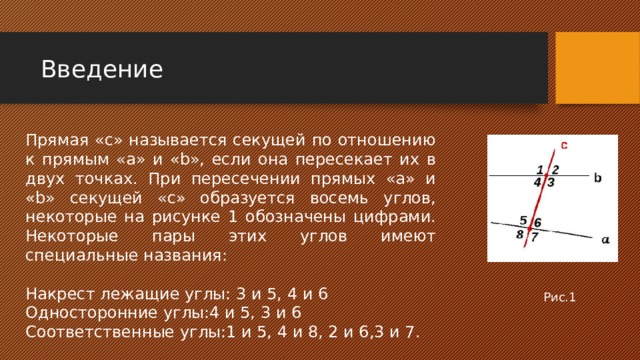 Введение Прямая «с» называется секущей по отношению к прямым «а» и «b», если она пересекает их в двух точках. При пересечении прямых «a» и «b» секущей «с» образуется восемь углов, некоторые на рисунке 1 обозначены цифрами. Некоторые пары этих углов имеют специальные названия: Накрест лежащие углы: 3 и 5, 4 и 6 Односторонние углы:4 и 5, 3 и 6 Соответственные углы:1 и 5, 4 и 8, 2 и 6,3 и 7. Рис.1