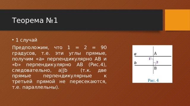 Теорема №1 1 случай Предположим, что 1 = 2 = 90 градусов, т.е. эти углы прямые, получим «а» перпендикулярно АВ и «b» перпендикулярно АВ (Рис.4), следовательно, a||b (т.к. две прямые перпендикулярные к третьей прямой не пересекаются, т.е. параллельны).
