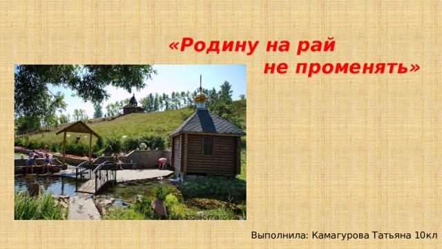 «Родину на рай  не променять»   Выполнила: Камагурова Татьяна 10кл