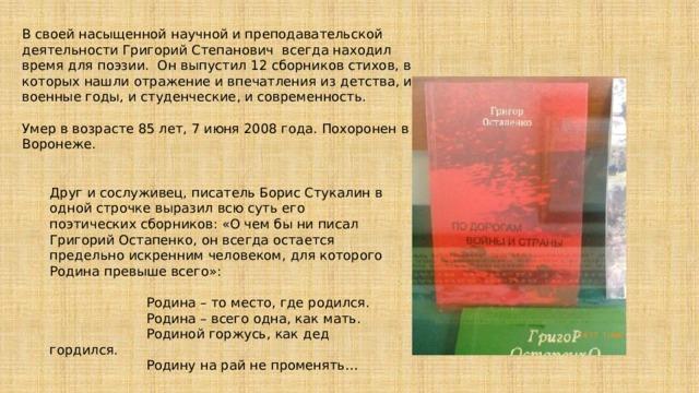 В своей насыщенной научной и преподавательской деятельности Григорий Степанович всегда находил время для поэзии. Он выпустил 12 сборников стихов, в которых нашли отражение и впечатления из детства, и военные годы, и студенческие, и современность. Умер в возрасте 85 лет, 7 июня 2008 года. Похоронен в Воронеже. Друг и сослуживец, писатель Борис Стукалин в одной строчке выразил всю суть его поэтических сборников: «О чем бы ни писал Григорий Остапенко, он всегда остается предельно искренним человеком, для которого Родина превыше всего»:  Родина – то место, где родился.  Родина – всего одна, как мать.  Родиной горжусь, как дед гордился.  Родину на рай не променять…  Юлия Кретинина