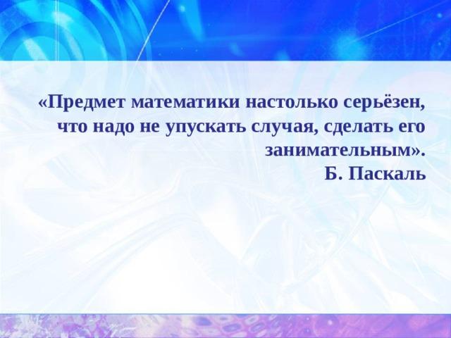 «Предмет математики настолько серьёзен, что надо не упускать случая, сделать его занимательным».  Б. Паскаль