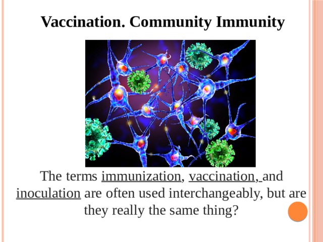 Vaccination. Community Immunity The terms immunization , vaccination ,  and inoculation are often used interchangeably, but are they really the same thing?