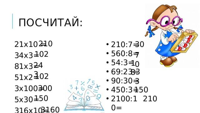Посчитай: 210 30 21х10 = 34х3= 81х3= 51х2= 3х100= 5х30= 316х10= 210:7= 560:8= 54:3= 69:23= 90:30= 450:3= 2100:10= 102 70 18 243 3 102 3 300 150 150 210 3160