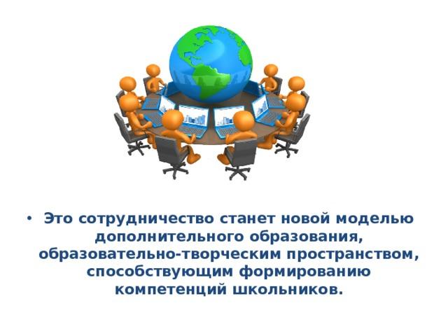 Это сотрудничество станет новой моделью дополнительного образования, образовательно-творческим пространством, способствующим формированию компетенций школьников.