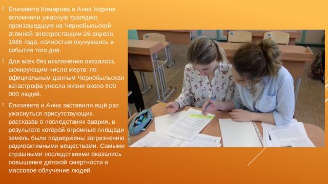 Елизавета Комарова и Анна Норина вспомнили ужасную трагедию, произошедшую на Чернобыльской атомной электростанции 26 апреля 1986 года, полностью окунувшись в события того дня. Для всех без исключения оказалось шокирующим число жертв: по официальным данным Чернобыльская катастрофа унесла жизни около 600 000 людей. Елизавета и Анна заставили ещё раз ужаснуться присутствующих, рассказав о последствиях аварии, в результате которой огромные площади земель были подвержены загрязнению радиоактивными веществами. Самыми страшными последствиями оказались повышение детской смертности и массовое облучение людей.