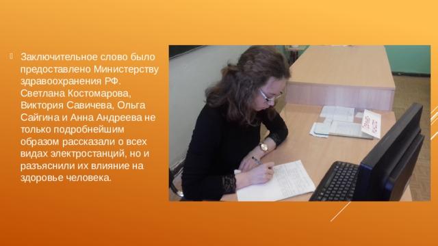 Заключительное слово было предоставлено Министерству здравоохранения РФ. Светлана Костомарова, Виктория Савичева, Ольга Сайгина и Анна Андреева не только подробнейшим образом рассказали о всех видах электростанций, но и разъяснили их влияние на здоровье человека.