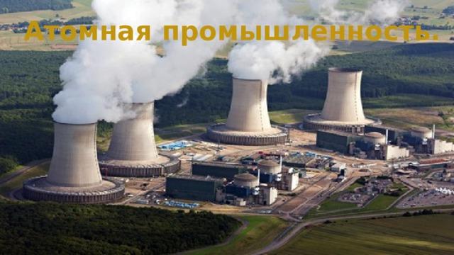 Атомная промышленность.