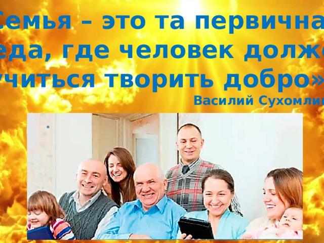«Семья – это та первичная среда, где человек должен учиться творить добро». Василий Сухомлинский