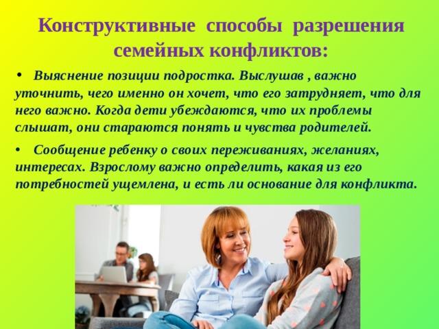 Конструктивные способы разрешения семейных конфликтов: •  Выяснение позиции подростка. Выслушав , важно уточнить, чего именно он хочет, что его затрудняет, что для него важно. Когда дети убеждаются, что их проблемы слышат, они стараются понять и чувства родителей. •  Сообщение ребенку о своих переживаниях, желаниях, интересах. Взрослому важно определить, какая из его потребностей ущемлена, и есть ли основание для конфликта.