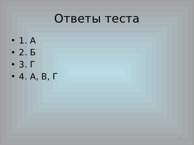 Ответы теста 1. А 2. Б 3. Г 4. А, В, Г