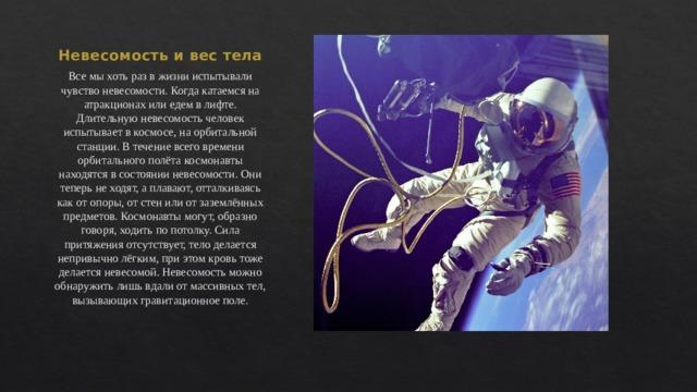 Невесомость и вес тела Все мы хоть раз в жизни испытывали чувство невесомости. Когда катаемся на атракционах или едем в лифте. Длительную невесомость человек испытывает в космосе, на орбитальной станции . В течение всего времени орбитального полёта космонавты находятся в состоянии невесомости. Они теперь не ходят, а плавают, отталкиваясь как от опоры, от стен или от заземлённых предметов. Космонавты могут, образно говоря, ходить по потолку. Сила притяжения отсутствует, тело делается непривычно лёгким, при этом кровь тоже делается невесомой. Невесомость можно обнаружить лишь вдали от массивных тел, вызывающих гравитационное поле.