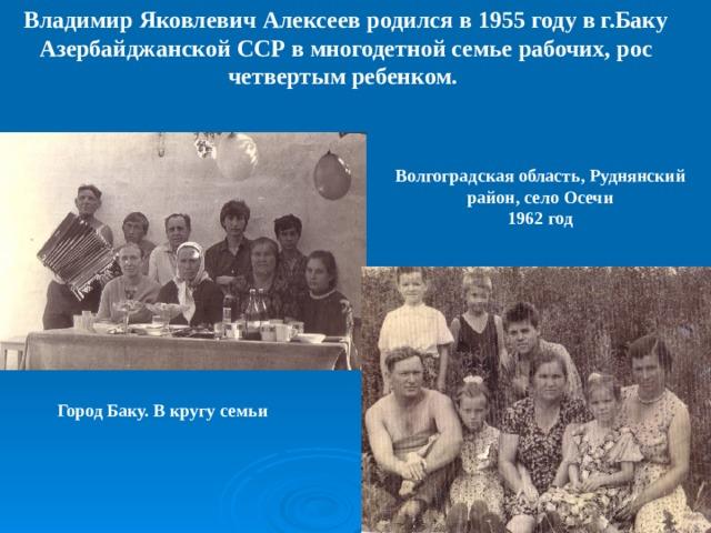 Владимир Яковлевич Алексеев родился в 1955 году в г.Баку Азербайджанской ССР в многодетной семье рабочих, рос четвертым ребенком. Волгоградская область, Руднянский район, село Осечи 1962 год Город Баку. В кругу семьи