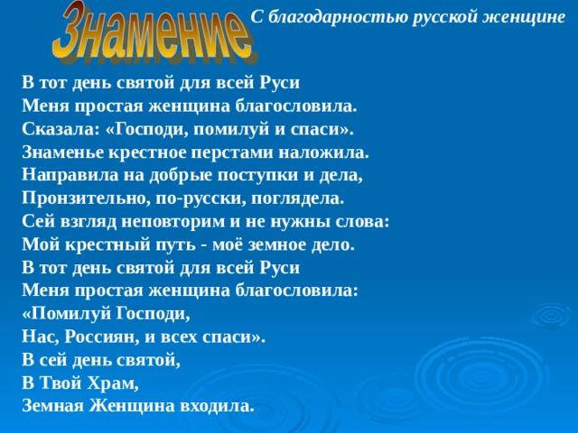 С благодарностью русской женщине В тот день святой для всей Руси  Меня простая женщина благословила.  Сказала: «Господи, помилуй и спаси».  Знаменье крестное перстами наложила.  Направила на добрые поступки и дела,  Пронзительно, по-русски, поглядела.  Сей взгляд неповторим и не нужны слова:  Мой крестный путь - моё земное дело.  В тот день святой для всей Руси  Меня простая женщина благословила:  «Помилуй Господи,  Нас, Россиян, и всех спаси».  В сей день святой,  В Твой Храм,  Земная Женщина входила.