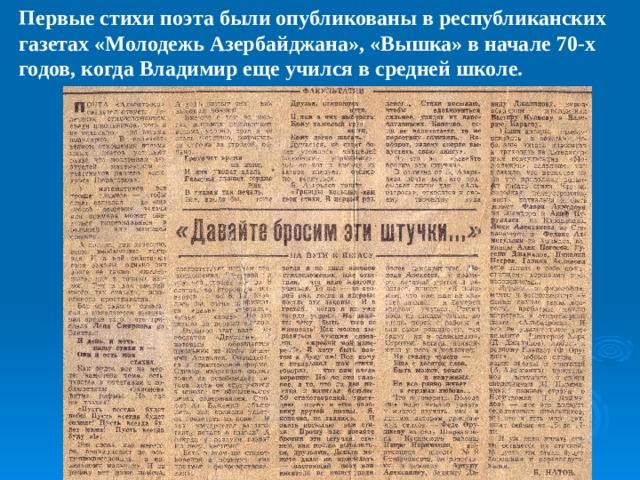 Первые стихи поэта были опубликованы в республиканских газетах «Молодежь Азербайджана», «Вышка» в начале 70-х годов, когда Владимир еще учился в средней школе.